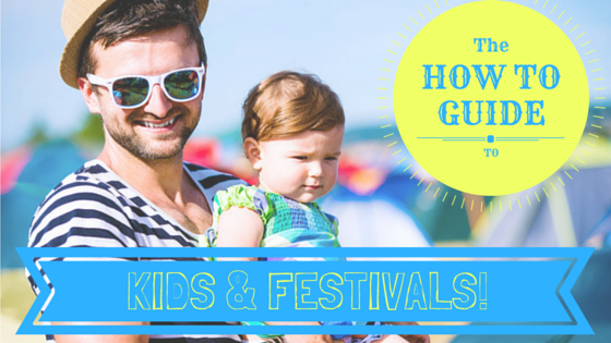 How To Guide: Kids and Festivals