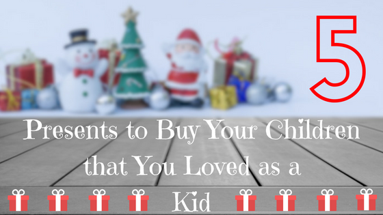 5 Presents to Buy Your Children that You Loved as a Kid